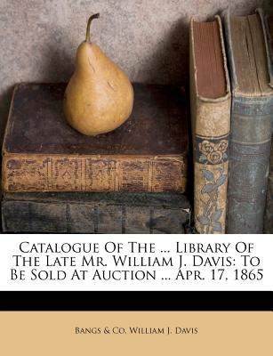 Catalogue of the ... Library of the Late Mr. William J. Davis: To Be Sold at Auction ... Apr. 17, 1865 - Co, Bangs &