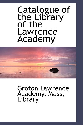 Catalogue of the Library of the Lawrence Academy - Academy, Groton Lawrence