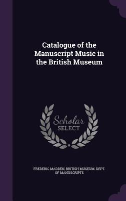 Catalogue of the Manuscript Music in the British Museum - Madden, Frederic, Sir, and British Museum Dept of Manuscripts (Creator)