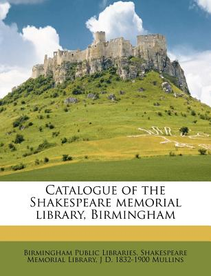 Catalogue of the Shakespeare Memorial Library, Birmingham - Birmingham Public Libraries Shakespeare (Creator)