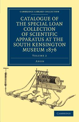 Catalogue of the Special Loan Collection of Scientific Apparatus at the South Kensington Museum 1876 -