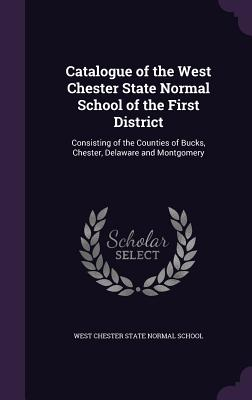 Catalogue of the West Chester State Normal School of the First District: Consisting of the Counties of Bucks, Chester, Delaware and Montgomery - West Chester State Normal School (Creator)