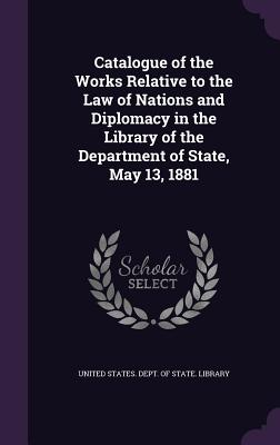 Catalogue of the Works Relative to the Law of Nations and Diplomacy in the Library of the Department of State, May 13, 1881 - United States Dept of State Library (Creator)