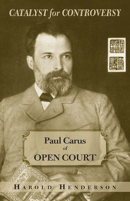 Catalyst for Controversy: Paul Carus of Open Court - Henderson, Harold