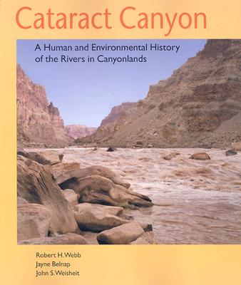 Cataract Canyon: A Human and Environmental History of the Rivers in Canyonlands - Webb, Robert H, Ph.D.
