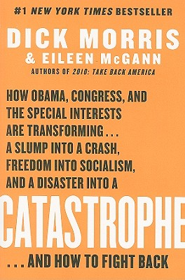 Catastrophe: How Obama, Congress, and the Special Interest Are Transforming... a Slump Into a Crash, Freedom Into Socialism, and a Disaster Into a Catastrophe... and How to Fight Back - Morris, Dick, and McGann, Eileen