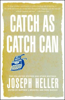 Catch as Catch Can: The Collected Stories and Other Writings - Heller, Joseph, and Bruccoli, Matthew J (Editor), and Bucker, Park (Editor)