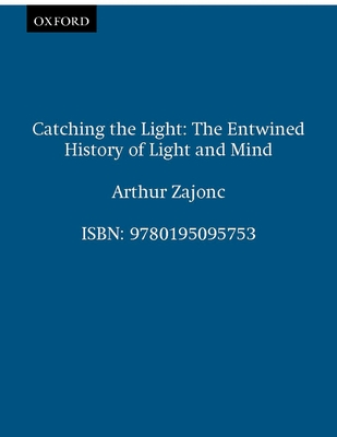 Catching the Light: The Entwined History of Light and Mind - Zajonc, Arthur