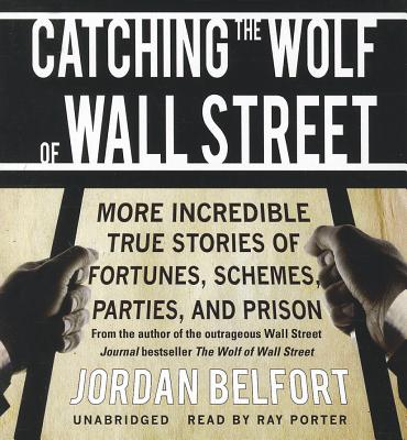 Catching the Wolf of Wall Street: More Incredible True Stories of Fortunes, Schemes, Parties, and Prison - Belfort, Jordan
