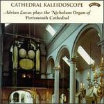 Cathedral Kaleidoscope: Adrian Lucas Plays The Nicholson Organ Of Portsmouth Cathedral