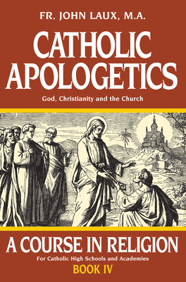 Catholic Apologetics: A Course in Religion - Book IV - Laux, John
