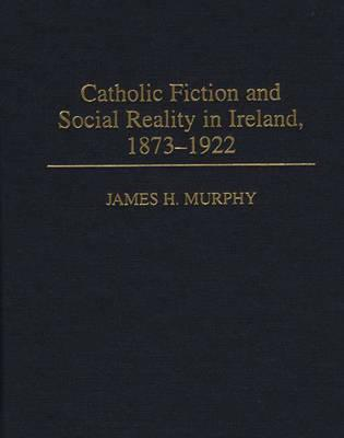 Catholic Fiction and Social Reality in Ireland, 1873-1922 - Murphy, James H