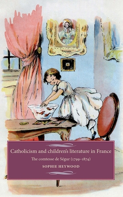 Catholicism and Children's Literature in France: The Comtesse De SeGur (1799-1874) - Heywood, Sophie