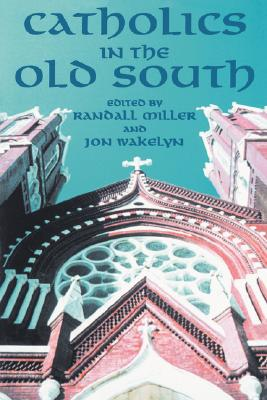 Catholics in the Old South - Miller, Randall (Editor), and Wakelyn, Jon L (Editor)