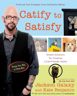 Catify to Satisfy: Simple Solutions for Creating a Cat-Friendly Home - Galaxy, Jackson, and Benjamin, Kate
