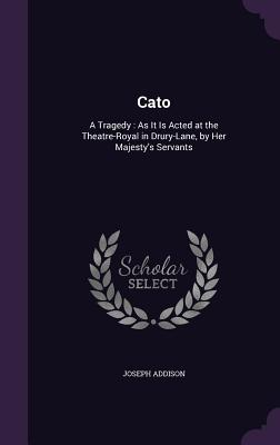 Cato: A Tragedy: As It Is Acted at the Theatre-Royal in Drury-Lane, by Her Majesty's Servants - Addison, Joseph