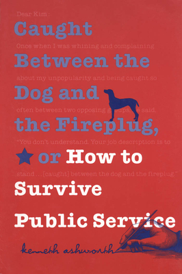 Caught Between the Dog and the Fireplug, or How to Survive Public Service - Ashworth, Kenneth