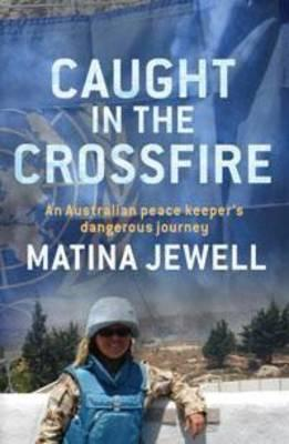 Caught in the Crossfire: An Australian Peacekeeper Beyond the Front-Line - Jewell, Matina