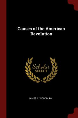 Causes of the American Revolution - Woodburn, James A