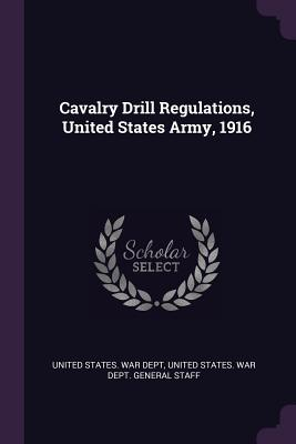 Cavalry Drill Regulations, United States Army, 1916 - United States War Dept (Creator), and United States War Dept General Staff (Creator)