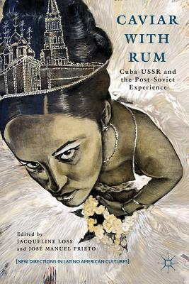 Caviar with Rum: Cuba-USSR and the Post-Soviet Experience - Loss, Jacqueline (Editor), and Prieto, Jose Manuel (Editor)