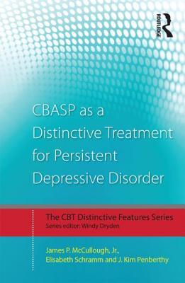 CBASP as a Distinctive Treatment for Persistent Depressive Disorder: Distinctive Features - McCullough, James P., Jr., and Schramm, Elisabeth, and Penberthy, J. Kim