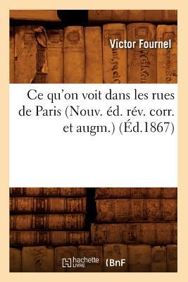 Ce Qu'on Voit Dans Les Rues de Paris (Nouv. Ed. REV. Corr. Et Augm.) (Ed.1867) - Fournel, Victor