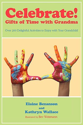 Celebrate! Gifts of Time with Grandma: Over 200 Delightful Activities to Enjoy with Your Grandchild - Bezanson, Elaine, and Wallace, Kathryn