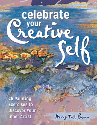 Celebrate Your Creative Self: More Than 25 Exercises to Unleash the Artist Within - Beam, Mary Todd