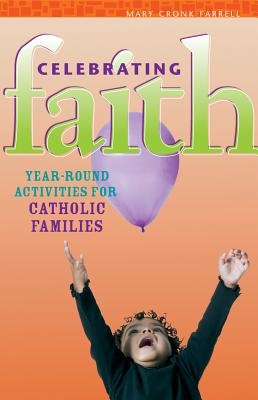 Celebrating Faith: Year-Round Activities for Catholic Families - Farrell, Mary Cronk