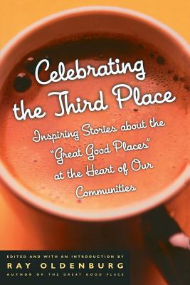Celebrating the Third Place: Inspiring Stories about the Great Good Places at the Heart of Our Communities - Oldenburg, Ray