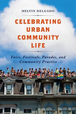 Celebrating Urban Community Life: Fairs, Festivals, Parades, and Community Practice - Delgado, Melvin, PhD