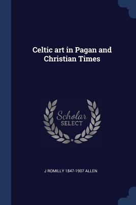 Celtic Art in Pagan and Christian Times - Allen, J Romilly 1847-1907