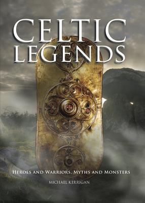 Celtic Legends: Heroes and Warriors, Myths and Monsters - Kerrigan, Michael