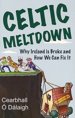 Celtic Meltdown: Why Ireland Is Broke and How We Can Fix It - O Dalaigh, Cearbhall