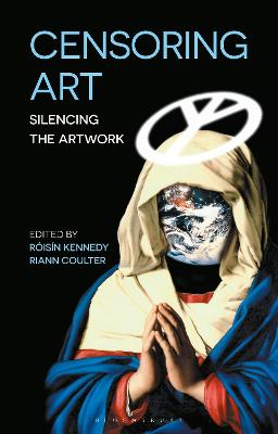 Censoring Art: Silencing the Artwork - Kennedy, Roisin (Editor), and Coulter, Riann (Editor)