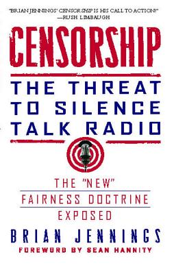 Censorship: The Threat to Silence Talk Radio - Jennings, Brian, and Hannity, Sean (Foreword by)