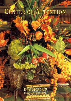 Center of Attention: Creating Exquisite Tablescapes - Morgan, Ron