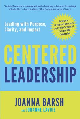 Centered Leadership: Leading with Purpose, Clarity, and Impact - Barsh, Joanna