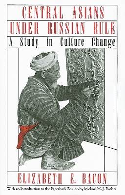 Central Asians Under Russian Rule: A Study in Culture Change - Bacon, Elizabeth E