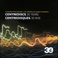 Centrediscs: 30 Years - Accordes String Quartet; Barbara Pritchard (piano); Canadian Brass; Christina Petrowska Quilico (piano); Duo Concertante;...