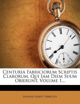 Centuria Fabriciorum Scriptis Clarorum, Qui Iam Diem Suum Obierunt, Volume 1... - Fabricius, Johann Albert