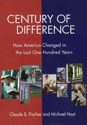 Century of Difference: How America Changed in the Last One Hundred Years - Fischer, Claude S, and Hout, Michael