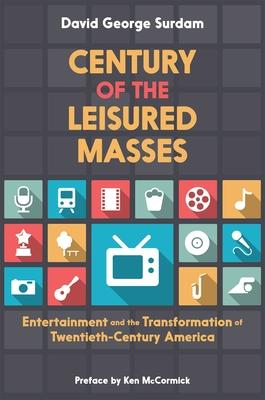 Century of the Leisured Masses: Entertainment and the Transformation of Twentieth-Century America - Surdam, David George, PhD