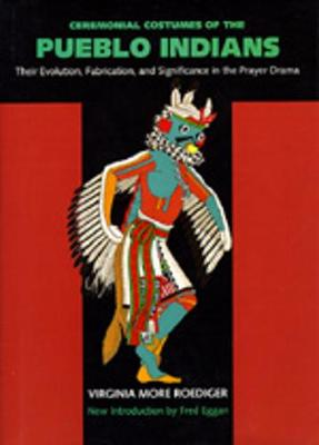 Ceremonial Costumes of the Pueblo Indians: Their Evolution, Fabrication, and Significance in the Prayer Drama - Roediger, Virginia More, and Eggan, Fred (Introduction by)