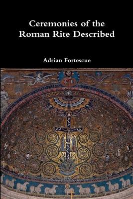 Ceremonies of the Roman Rite Described - Fortescue, Adrian