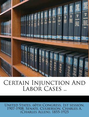 Certain Injunction and Labor Cases .. - United States 60th Congress, 1st Sessio (Creator), and Culberson, Charles A (Creator)