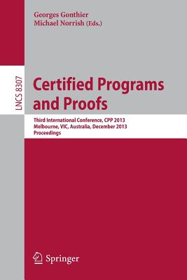 Certified Programs and Proofs: Third International Conference, Cpp 2013, Melbourne, Vic, Australia, December 11-13,2013, Proceedings - Gonthier, Georges (Editor), and Norrish, Michael (Editor)