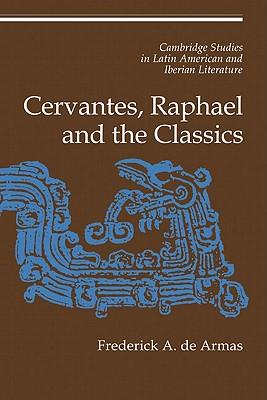 Cervantes, Raphael and the Classics - De Armas, Frederick A.