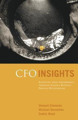 CFO Insights: Achieving High Performance Through Finance Business Process Outsourcing - Clements, Stewart, and Donnellan, Michael, and Read, Cedric